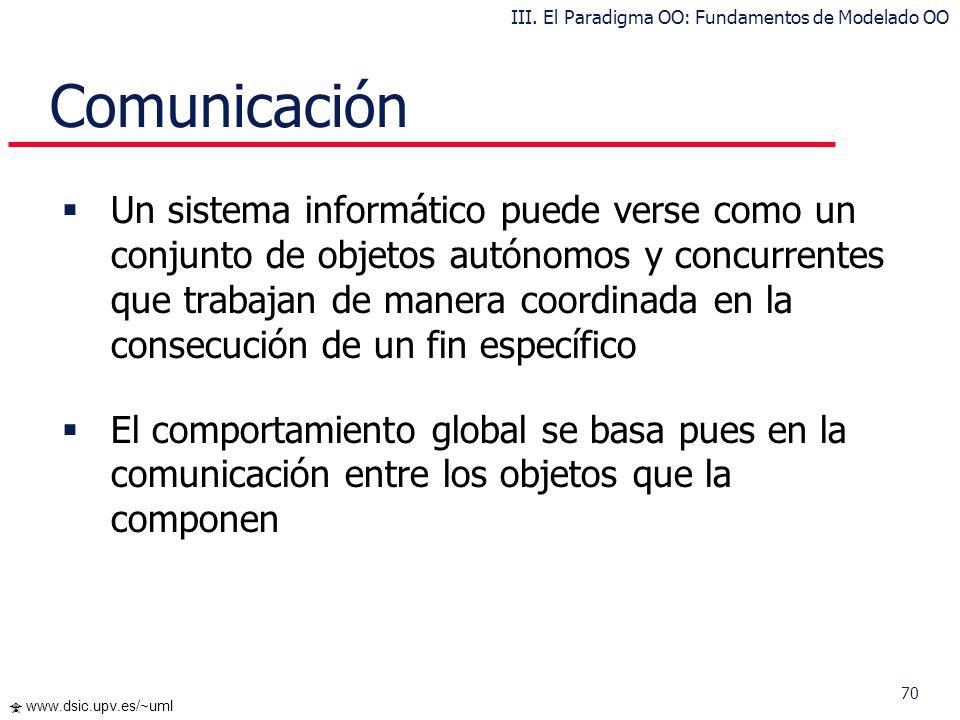 70 www.dsic.upv.es/~uml Comunicación Un sistema informático puede verse como un conjunto de objetos autónomos y concurrentes que trabajan de manera co