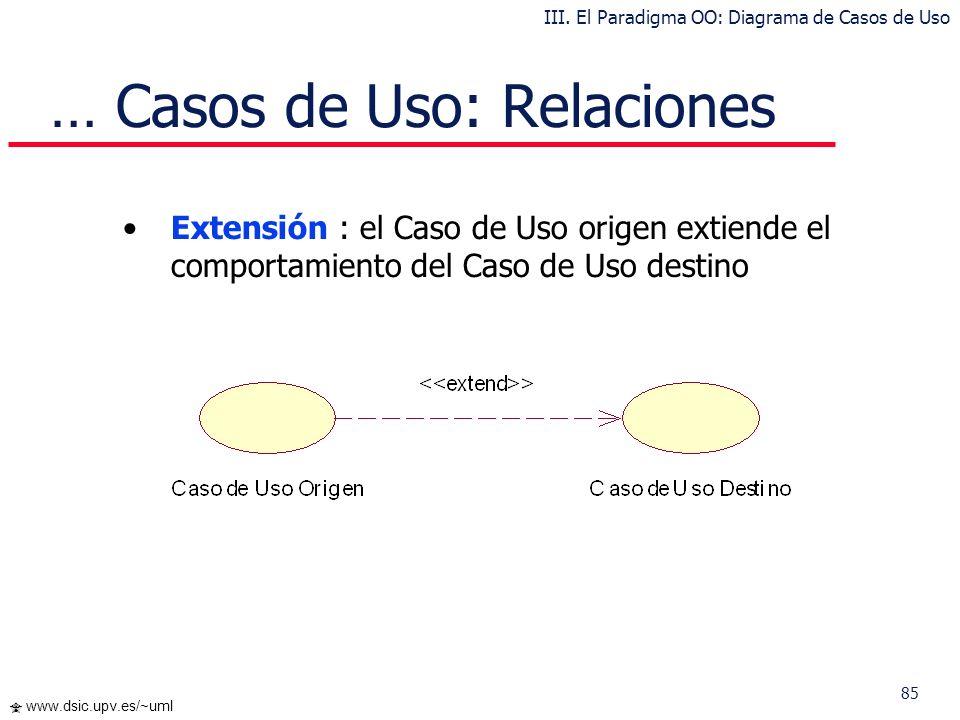 85 www.dsic.upv.es/~uml … Casos de Uso: Relaciones Extensión : el Caso de Uso origen extiende el comportamiento del Caso de Uso destino III. El Paradi