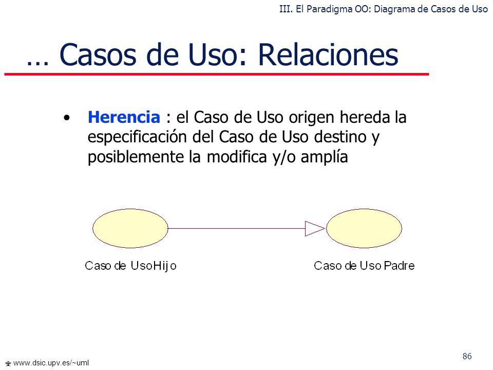 86 www.dsic.upv.es/~uml … Casos de Uso: Relaciones Herencia : el Caso de Uso origen hereda la especificación del Caso de Uso destino y posiblemente la