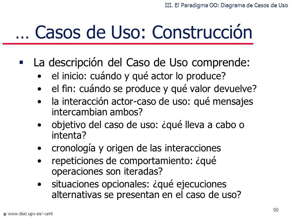 90 www.dsic.upv.es/~uml … Casos de Uso: Construcción La descripción del Caso de Uso comprende: el inicio: cuándo y qué actor lo produce? el fin: cuánd
