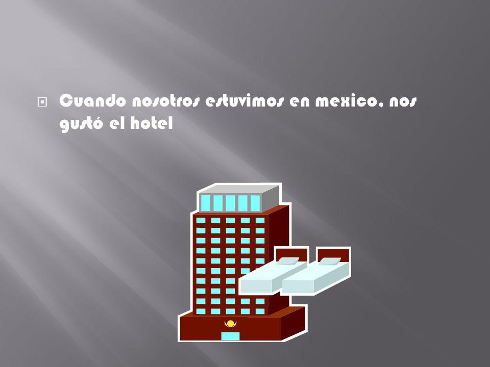 Cuando nosotros estuvimos en mexico, nos gustó el hotel