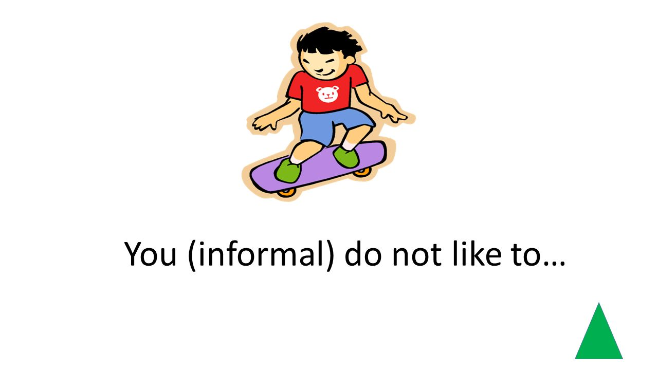 You (informal) do not like to…