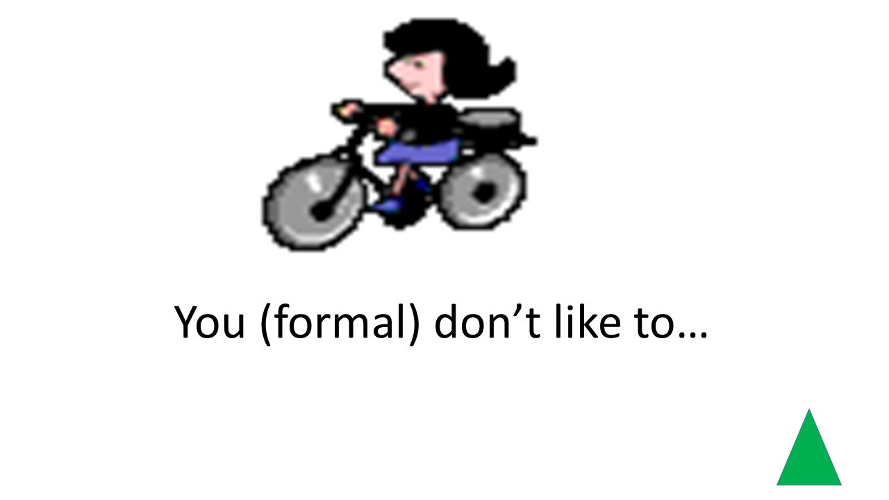 You (formal) dont like to…
