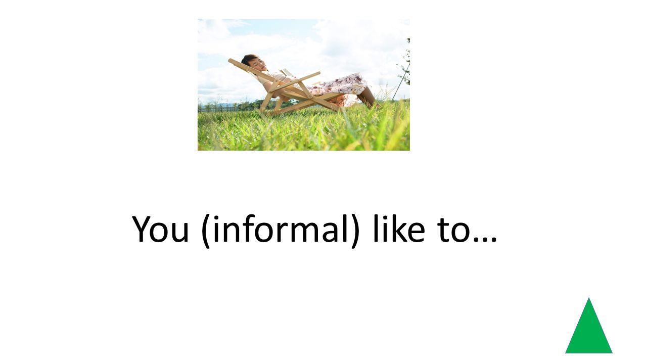 You (informal) like to…