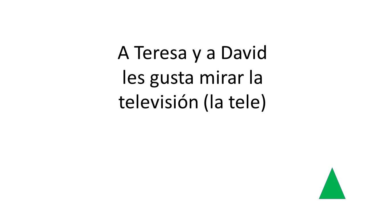 A Teresa y a David les gusta mirar la televisión (la tele)