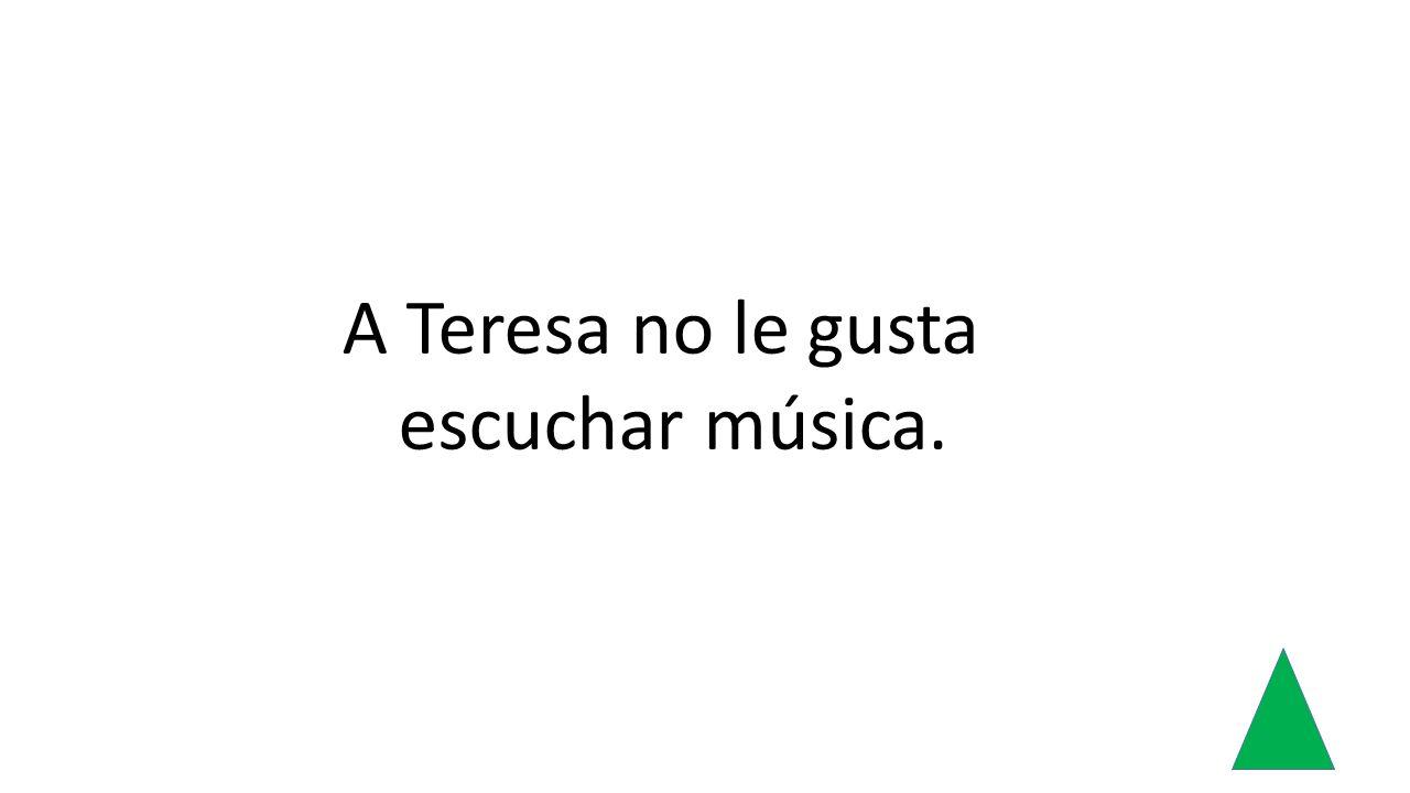 A Teresa no le gusta escuchar música.