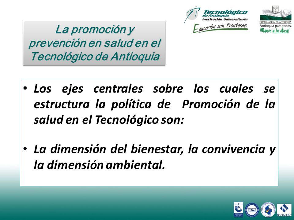 Los ejes centrales sobre los cuales se estructura la política de Promoción de la salud en el Tecnológico son: La dimensión del bienestar, la convivenc