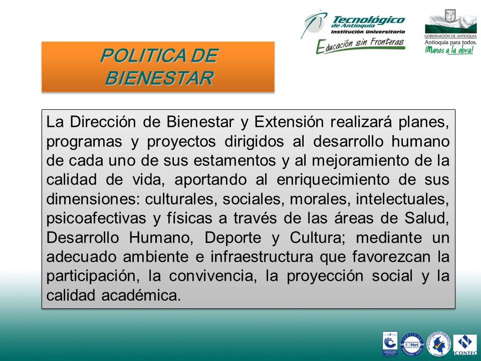 POLITICA DE BIENESTAR La Dirección de Bienestar y Extensión realizará planes, programas y proyectos dirigidos al desarrollo humano de cada uno de sus