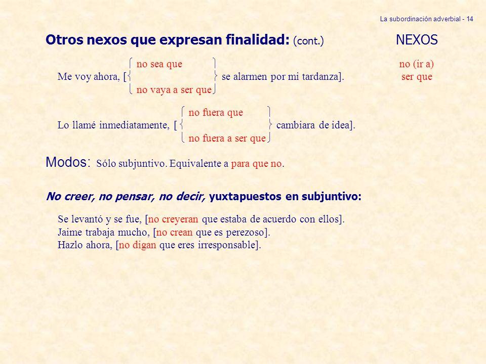 La subordinación adverbial - 14 Otros nexos que expresan finalidad: (cont.) NEXOS no sea que no (ir a) Me voy ahora, [ se alarmen por mi tardanza].ser