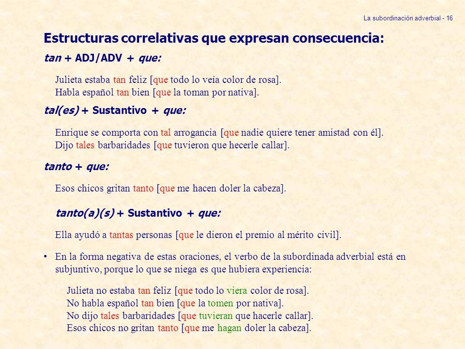 La subordinación adverbial - 16 Estructuras correlativas que expresan consecuencia: tan + ADJ/ADV + que: Julieta estaba tan feliz [que todo lo veía co