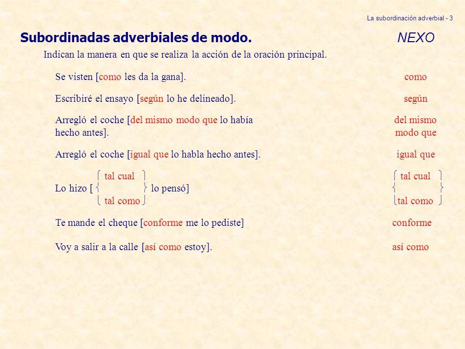 La subordinación adverbial - 14 Otros nexos que expresan finalidad: (cont.) NEXOS no sea que no (ir a) Me voy ahora, [ se alarmen por mi tardanza].ser que no vaya a ser que no fuera que Lo llamé inmediatamente, [ cambiara de idea].
