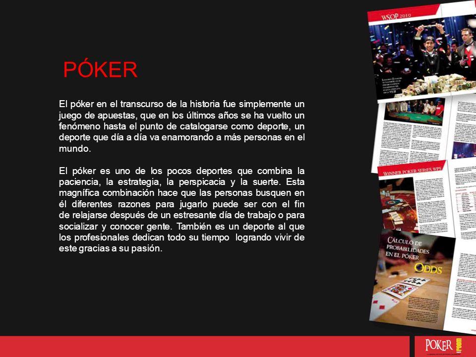PÓKER El póker en el transcurso de la historia fue simplemente un juego de apuestas, que en los últimos años se ha vuelto un fenómeno hasta el punto de catalogarse como deporte, un deporte que día a día va enamorando a más personas en el mundo.