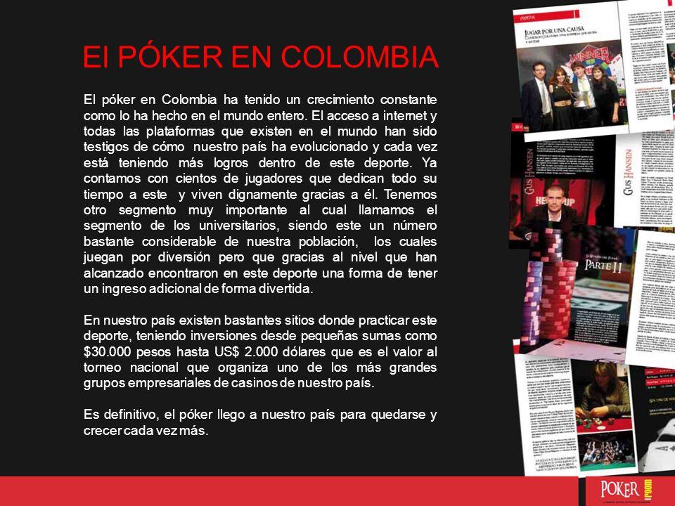 El PÓKER EN COLOMBIA El póker en Colombia ha tenido un crecimiento constante como lo ha hecho en el mundo entero.