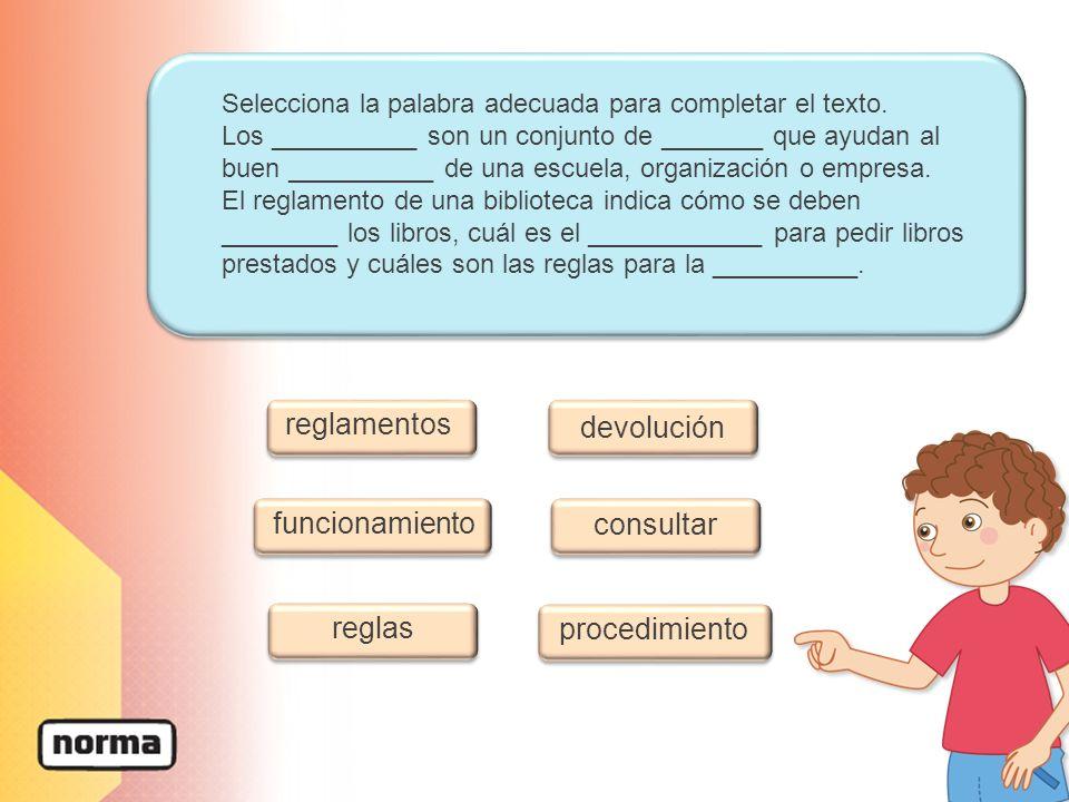 Selecciona la palabra adecuada para completar el texto. Los __________ son un conjunto de _______ que ayudan al buen __________ de una escuela, organi