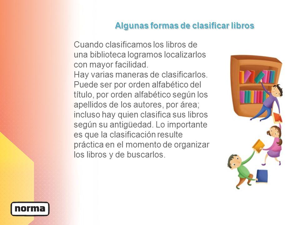 Algunas formas de clasificar libros Cuando clasificamos los libros de una biblioteca logramos localizarlos con mayor facilidad. Hay varias maneras de