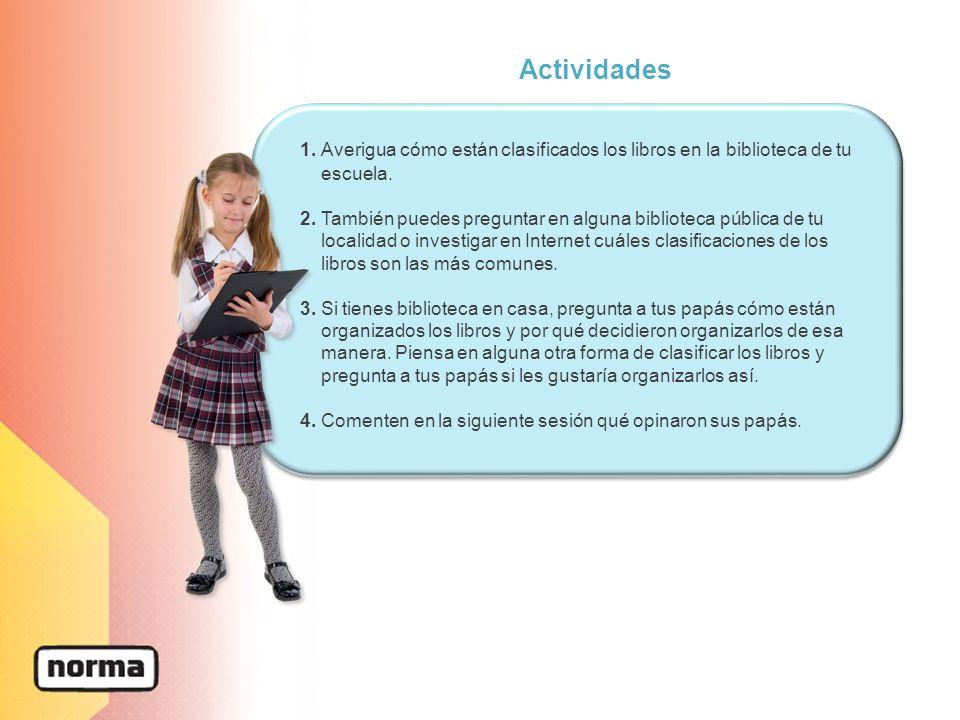 Actividades 1. Averigua cómo están clasificados los libros en la biblioteca de tu escuela. 2. También puedes preguntar en alguna biblioteca pública de