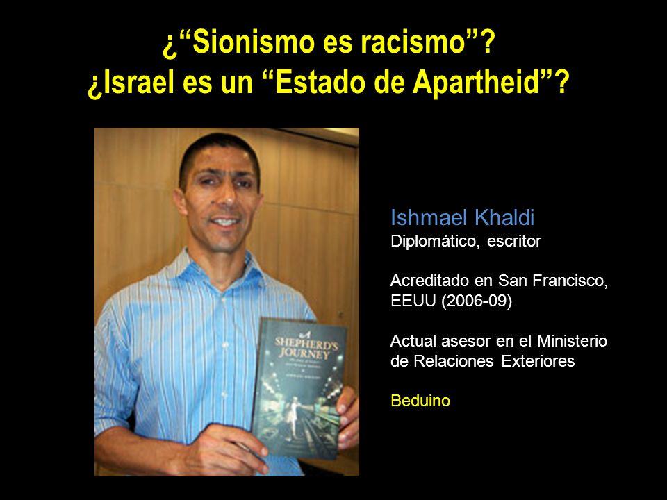 ¿Sionismo es racismo? ¿Israel es un Estado de Apartheid? Ishmael Khaldi Diplomático, escritor Acreditado en San Francisco, EEUU (2006-09) Actual aseso