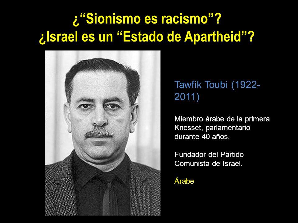 ¿Sionismo es racismo? ¿Israel es un Estado de Apartheid? Tawfik Toubi (1922- 2011) Miembro árabe de la primera Knesset, parlamentario durante 40 años.