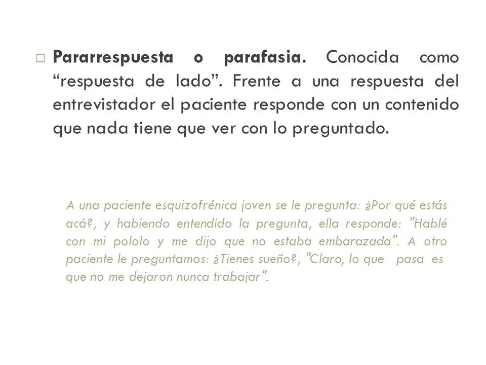 Pararrespuesta o parafasia. Conocida como respuesta de lado. Frente a una respuesta del entrevistador el paciente responde con un contenido que nada t