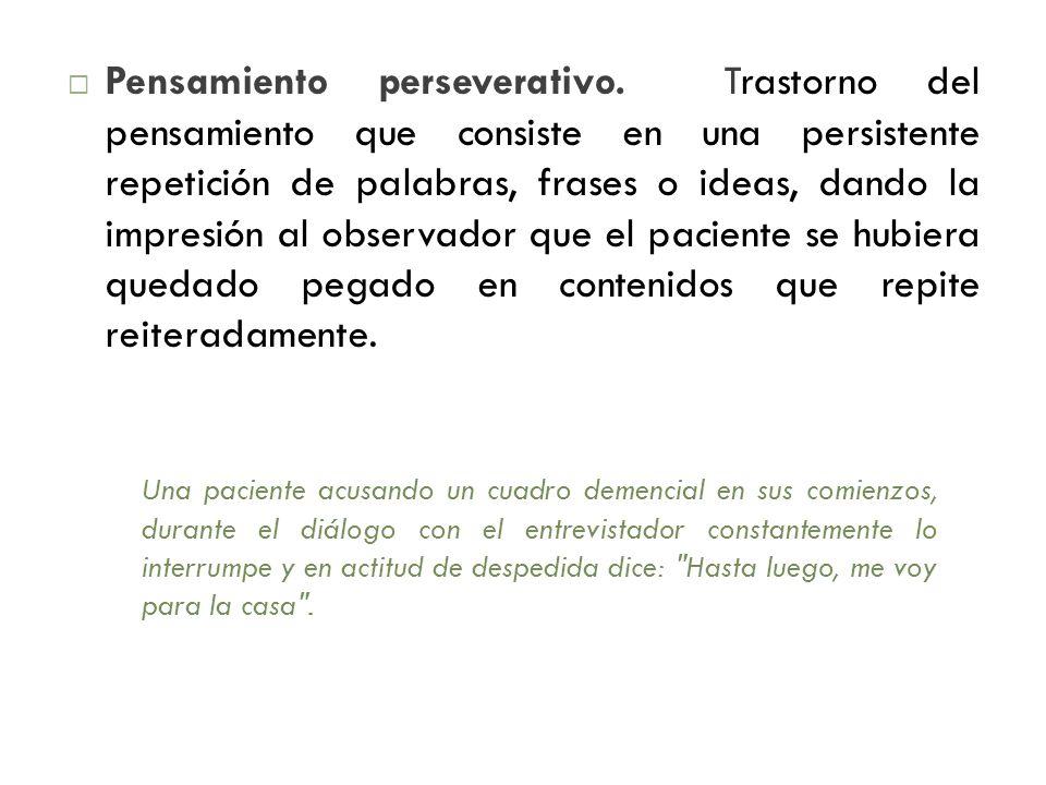 Pensamiento perseverativo. Trastorno del pensamiento que consiste en una persistente repetición de palabras, frases o ideas, dando la impresión al obs
