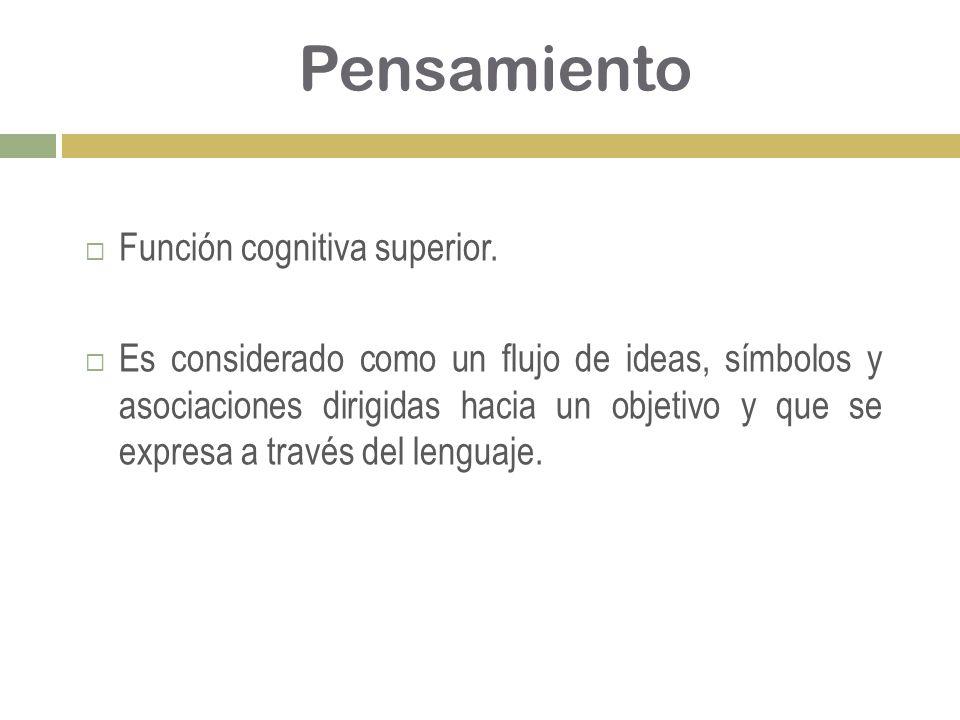 Pensamiento Función cognitiva superior. Es considerado como un flujo de ideas, símbolos y asociaciones dirigidas hacia un objetivo y que se expresa a