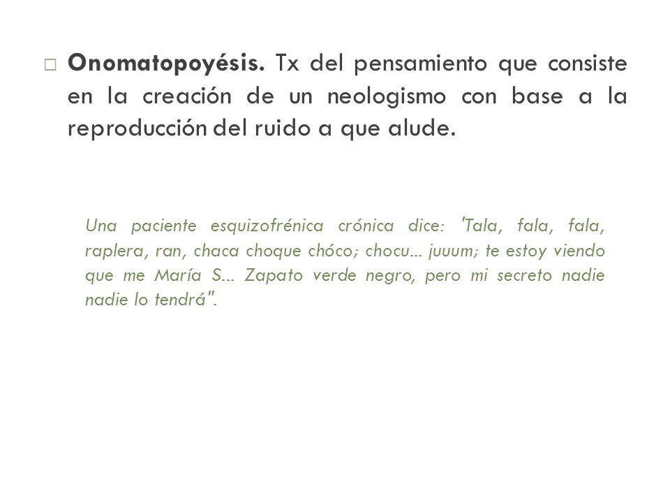 Onomatopoyésis. Tx del pensamiento que consiste en la creación de un neologismo con base a la reproducción del ruido a que alude. Una paciente esquizo