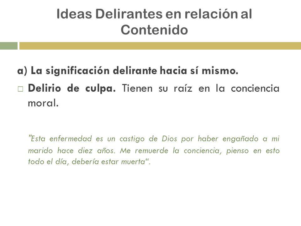 Ideas Delirantes en relación al Contenido a) La significación delirante hacia sí mismo. Delirio de culpa. Tienen su raíz en la conciencia moral.