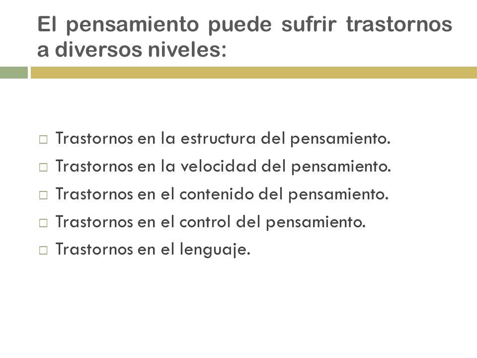 El pensamiento puede sufrir trastornos a diversos niveles: Trastornos en la estructura del pensamiento. Trastornos en la velocidad del pensamiento. Tr