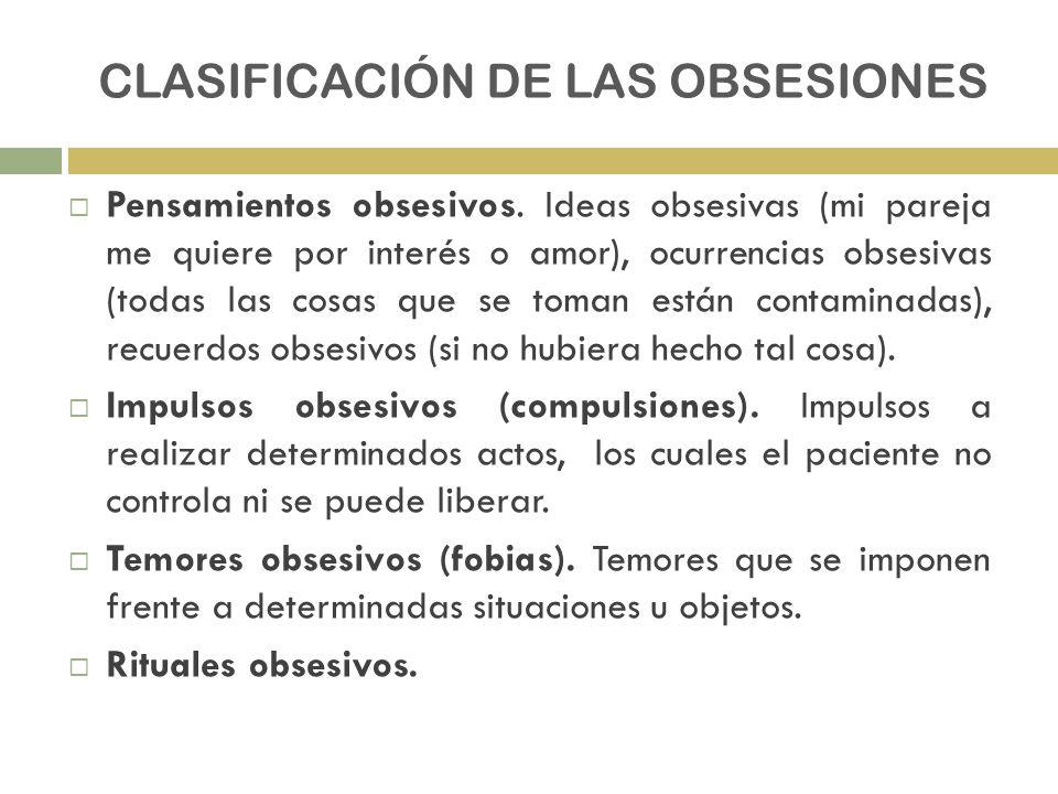 CLASIFICACIÓN DE LAS OBSESIONES Pensamientos obsesivos. Ideas obsesivas (mi pareja me quiere por interés o amor), ocurrencias obsesivas (todas las cos