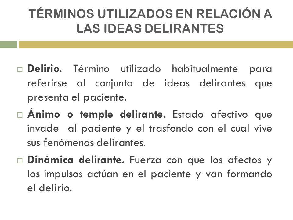 TÉRMINOS UTILIZADOS EN RELACIÓN A LAS IDEAS DELIRANTES Delirio. Término utilizado habitualmente para referirse al conjunto de ideas delirantes que pre