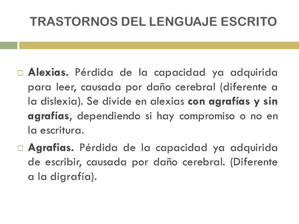 TRASTORNOS DEL LENGUAJE ESCRITO Alexias. Pérdida de la capacidad ya adquirida para leer, causada por daño cerebral (diferente a la dislexia). Se divid