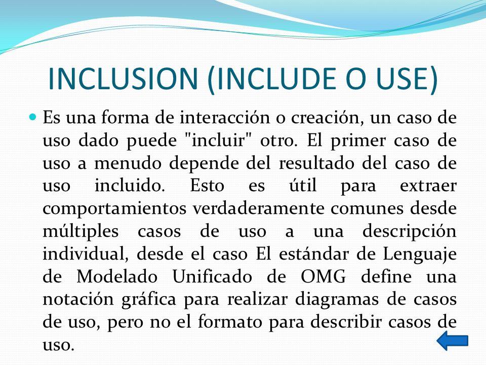 INCLUSION (INCLUDE O USE) Es una forma de interacción o creación, un caso de uso dado puede