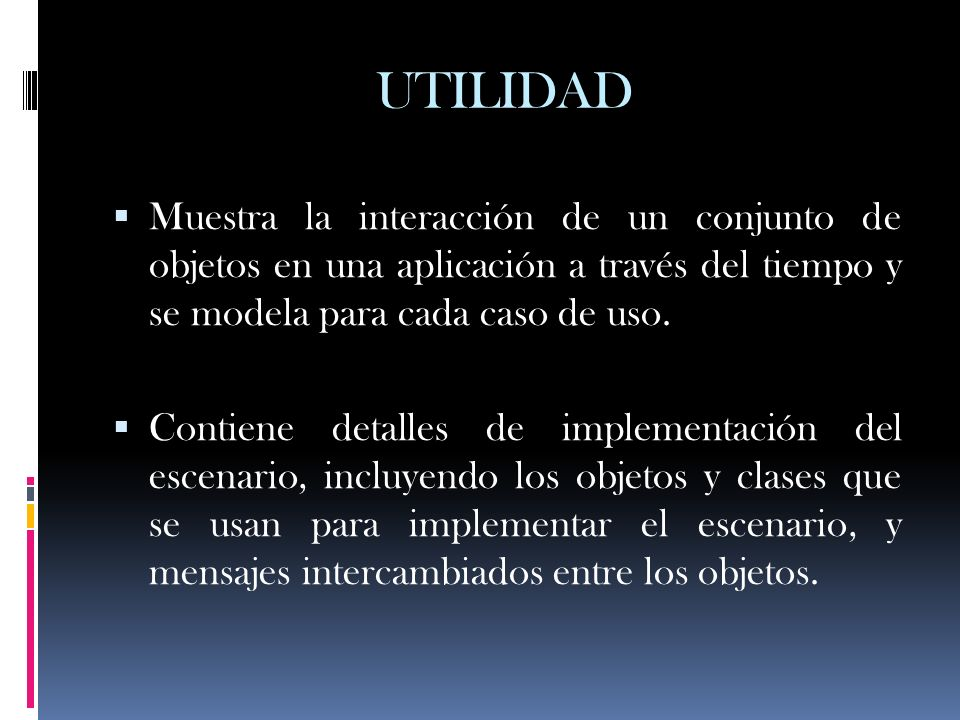 UTILIDAD Muestra la interacción de un conjunto de objetos en una aplicación a través del tiempo y se modela para cada caso de uso. Contiene detalles d
