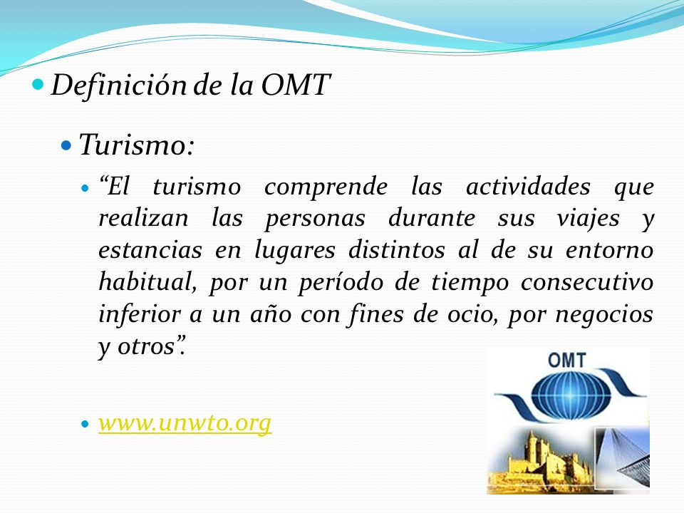 Definición de la OMT Turismo: El turismo comprende las actividades que realizan las personas durante sus viajes y estancias en lugares distintos al de