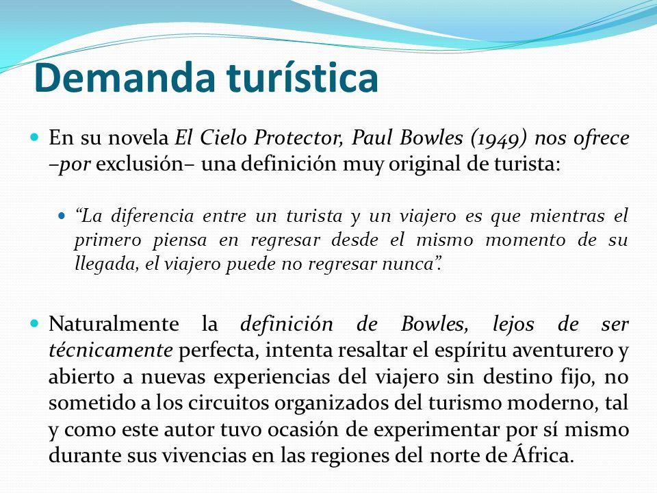 Demanda turística En su novela El Cielo Protector, Paul Bowles (1949) nos ofrece –por exclusión– una definición muy original de turista: La diferencia