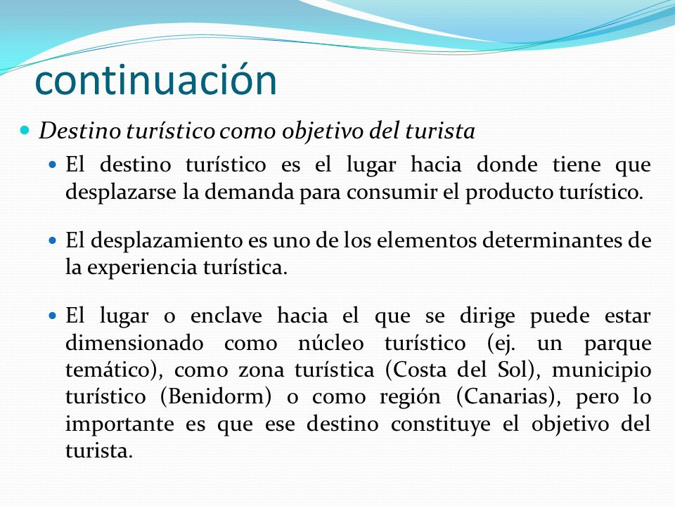 continuación Destino turístico como objetivo del turista El destino turístico es el lugar hacia donde tiene que desplazarse la demanda para consumir e