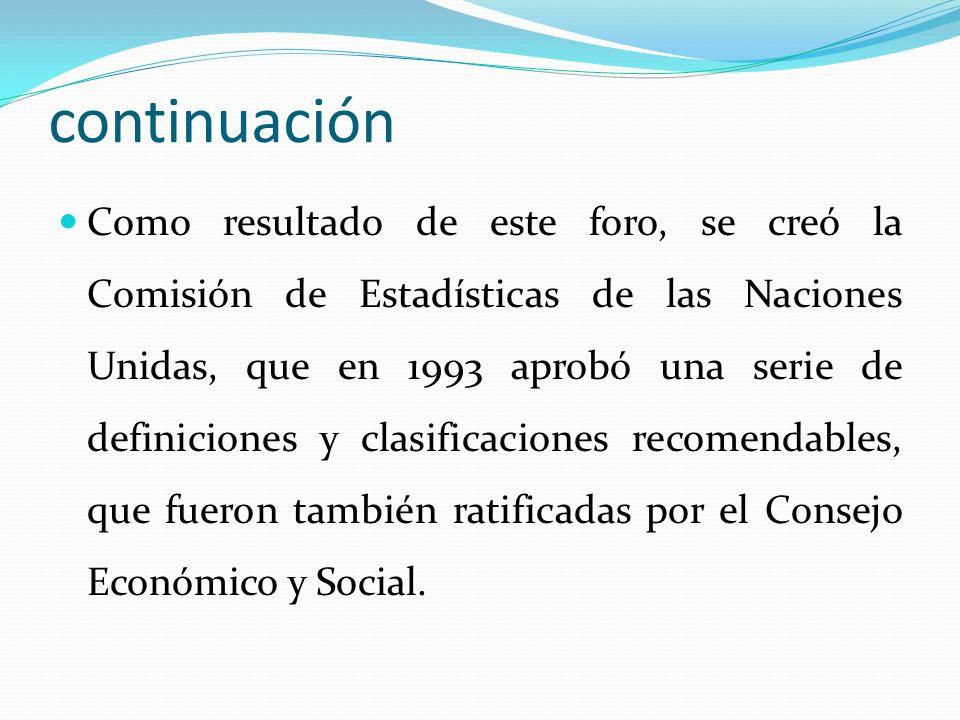 continuación Como resultado de este foro, se creó la Comisión de Estadísticas de las Naciones Unidas, que en 1993 aprobó una serie de definiciones y c