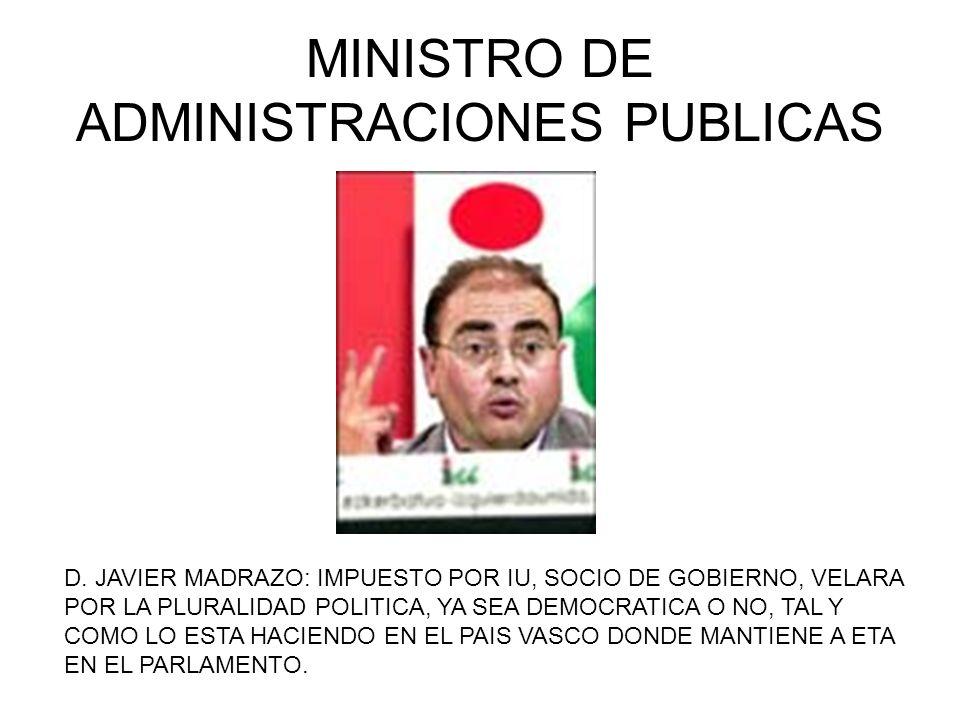 MINISTRO DE ADMINISTRACIONES PUBLICAS D. JAVIER MADRAZO: IMPUESTO POR IU, SOCIO DE GOBIERNO, VELARA POR LA PLURALIDAD POLITICA, YA SEA DEMOCRATICA O N