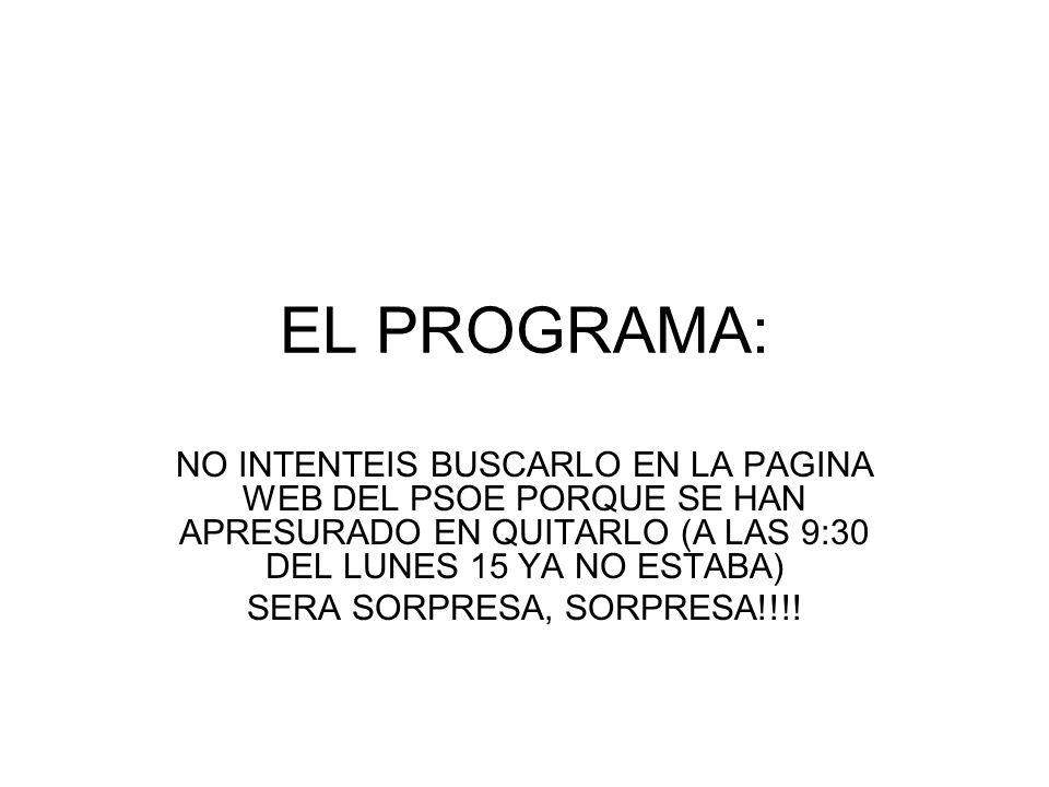 EL PROGRAMA: NO INTENTEIS BUSCARLO EN LA PAGINA WEB DEL PSOE PORQUE SE HAN APRESURADO EN QUITARLO (A LAS 9:30 DEL LUNES 15 YA NO ESTABA) SERA SORPRESA, SORPRESA!!!!