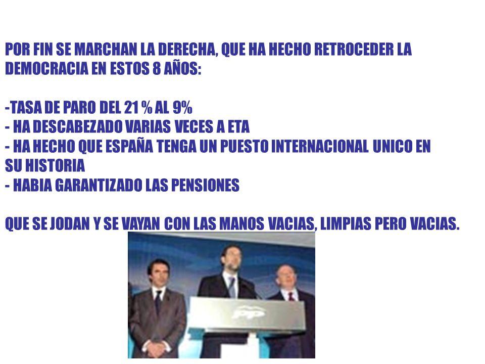 POR FIN SE MARCHAN LA DERECHA, QUE HA HECHO RETROCEDER LA DEMOCRACIA EN ESTOS 8 AÑOS: -TASA DE PARO DEL 21 % AL 9% - HA DESCABEZADO VARIAS VECES A ETA - HA HECHO QUE ESPAÑA TENGA UN PUESTO INTERNACIONAL UNICO EN SU HISTORIA - HABIA GARANTIZADO LAS PENSIONES QUE SE JODAN Y SE VAYAN CON LAS MANOS VACIAS, LIMPIAS PERO VACIAS.