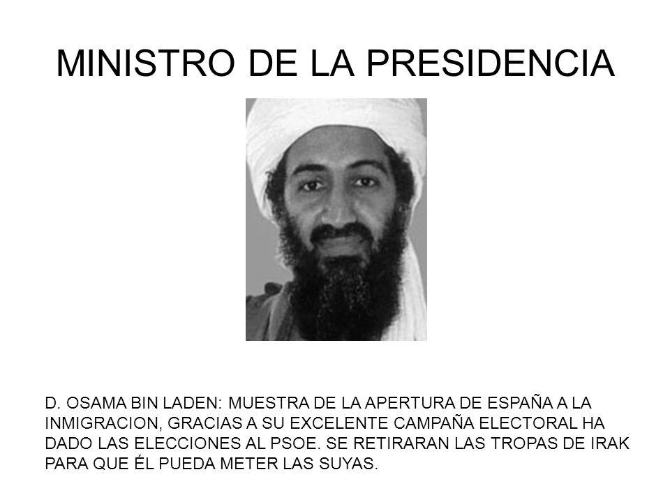 MINISTRO DE LA PRESIDENCIA D. OSAMA BIN LADEN: MUESTRA DE LA APERTURA DE ESPAÑA A LA INMIGRACION, GRACIAS A SU EXCELENTE CAMPAÑA ELECTORAL HA DADO LAS