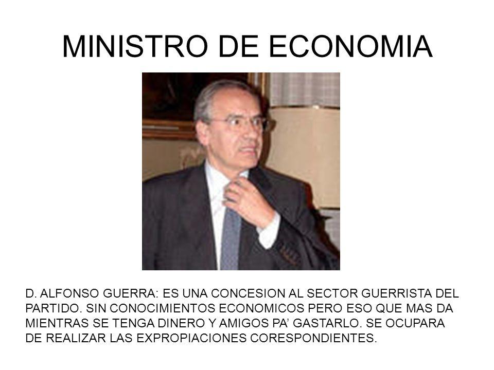 MINISTRO DE ECONOMIA D. ALFONSO GUERRA: ES UNA CONCESION AL SECTOR GUERRISTA DEL PARTIDO. SIN CONOCIMIENTOS ECONOMICOS PERO ESO QUE MAS DA MIENTRAS SE