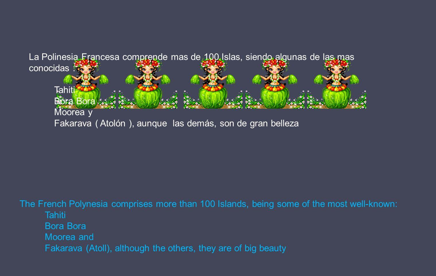 La Polinesia Francesa comprende mas de 100 Islas, siendo algunas de las mas conocidas : Tahiti Bora Bora Moorea y Fakarava ( Atolón ), aunque las demás, son de gran belleza The French Polynesia comprises more than 100 Islands, being some of the most well-known: Tahiti Bora Bora Moorea and Fakarava (Atoll), although the others, they are of big beauty
