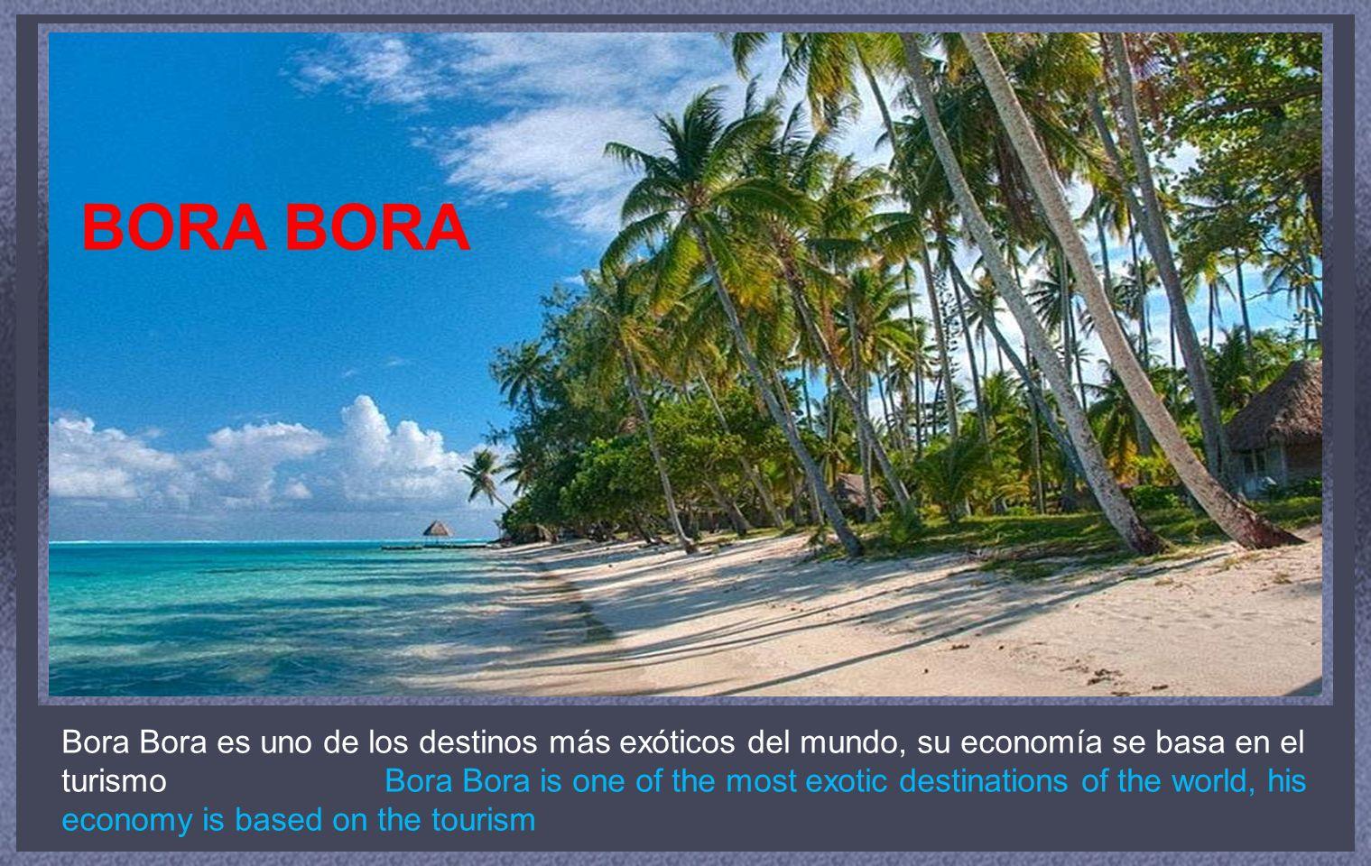 Bora Bora es uno de los destinos más exóticos del mundo, su economía se basa en el turismo Bora Bora is one of the most exotic destinations of the world, his economy is based on the tourism BORA