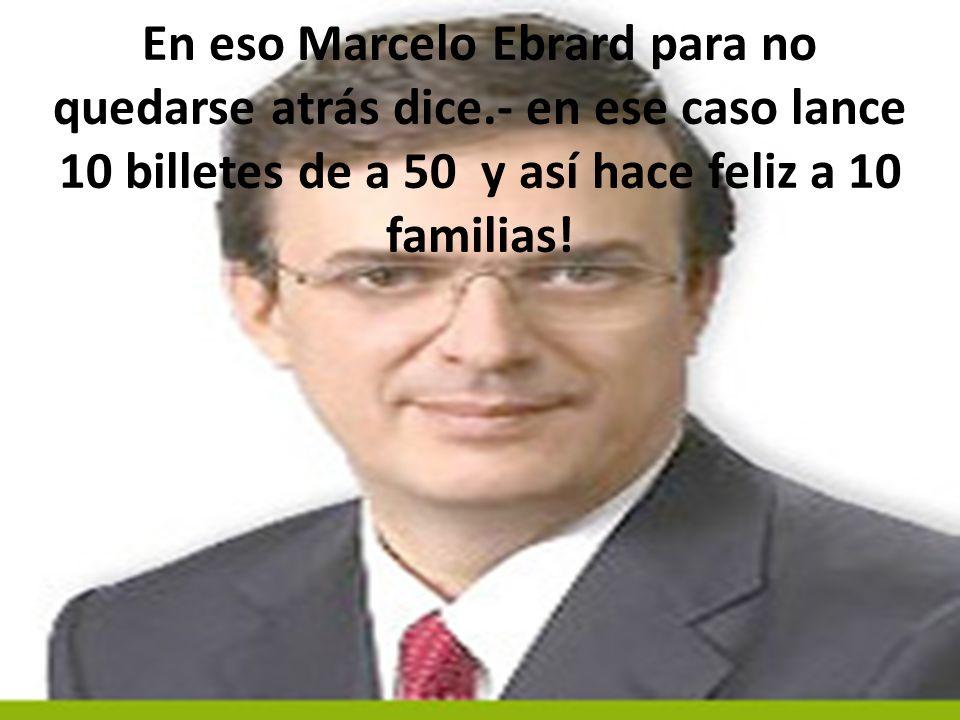 Peña nieto lo corrige y dice, señor presidente, mejor lance 5 billetes de a 100 y así hace feliz a 5 familias mexicanas…….