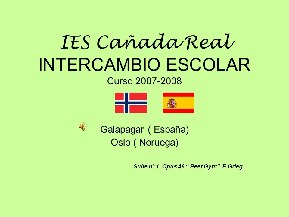 IES Cañada Real INTERCAMBIO ESCOLAR Curso 2007-2008 Galapagar ( España) Oslo ( Noruega) Suite nº 1, Opus 46 Peer Gynt E.Grieg