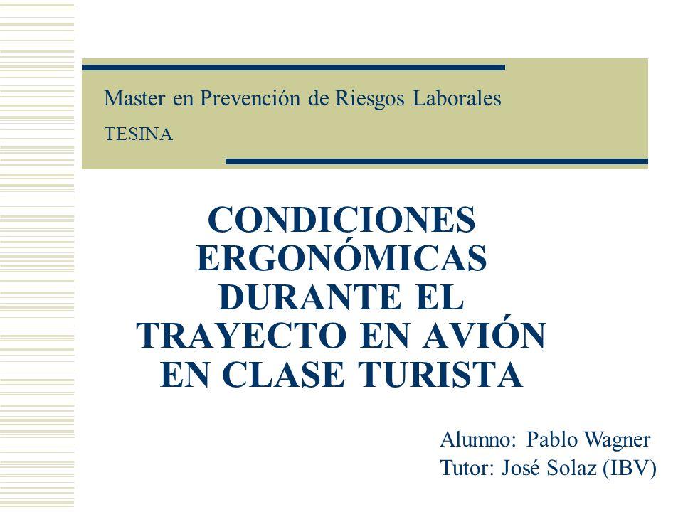 CONDICIONES ERGONÓMICAS DURANTE EL TRAYECTO EN AVIÓN EN CLASE TURISTA Master en Prevención de Riesgos Laborales TESINA Alumno: Pablo Wagner Tutor: José Solaz (IBV)