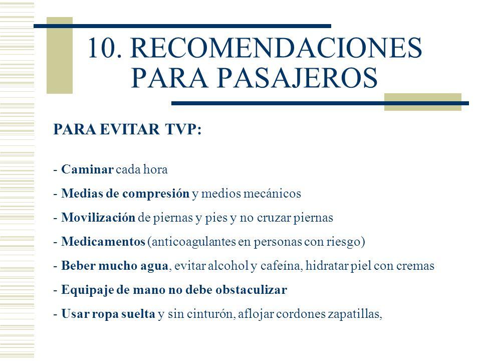 10. RECOMENDACIONES PARA PASAJEROS PARA EVITAR TVP: - Caminar cada hora - Medias de compresión y medios mecánicos - Movilización de piernas y pies y n