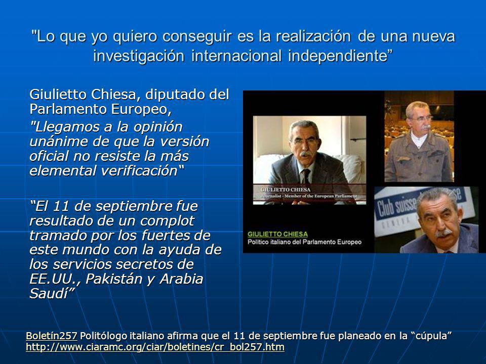 Lo que yo quiero conseguir es la realización de una nueva investigación internacional independiente Giulietto Chiesa, diputado del Parlamento Europeo, Llegamos a la opinión unánime de que la versión oficial no resiste la más elemental verificación El 11 de septiembre fue resultado de un complot tramado por los fuertes de este mundo con la ayuda de los servicios secretos de EE.UU., Pakistán y Arabia Saudí Boletín257Boletín257 Politólogo italiano afirma que el 11 de septiembre fue planeado en la cúpula Boletín257 http://www.ciaramc.org/ciar/boletines/cr_bol257.htm