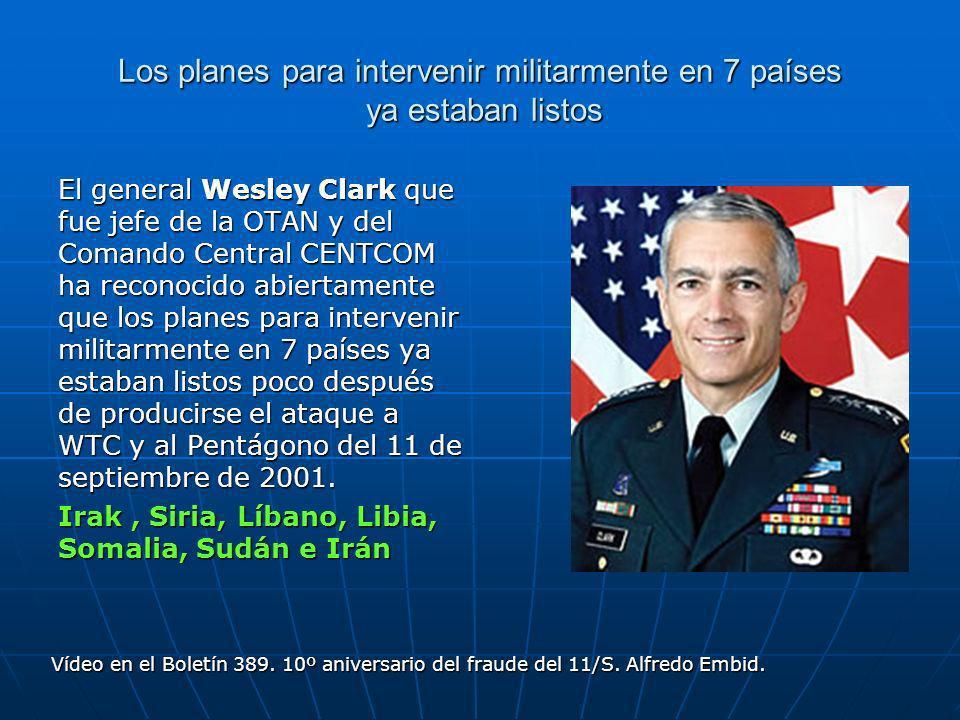 Los planes para intervenir militarmente en 7 países ya estaban listos El general Wesley Clark que fue jefe de la OTAN y del Comando Central CENTCOM ha reconocido abiertamente que los planes para intervenir militarmente en 7 países ya estaban listos poco después de producirse el ataque a WTC y al Pentágono del 11 de septiembre de 2001.